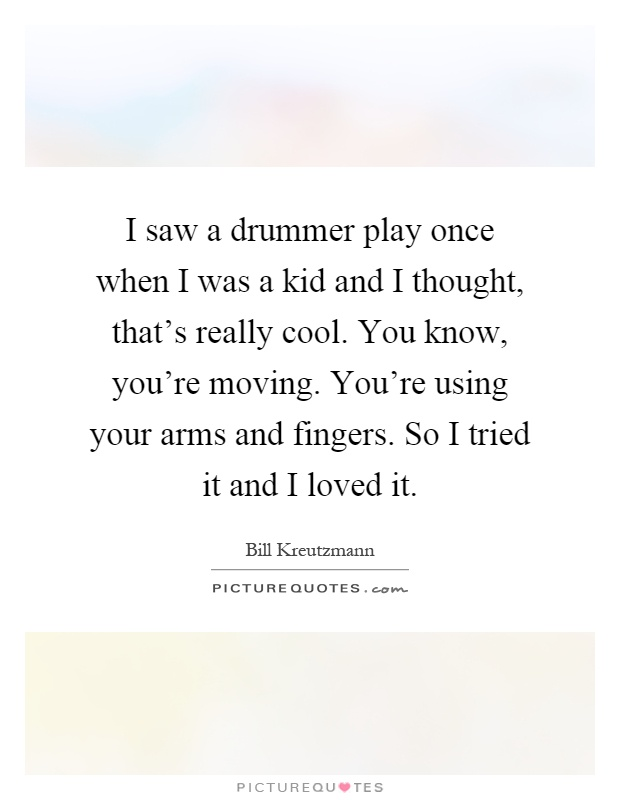 I saw a drummer play once when I was a kid and I thought, that's really cool. You know, you're moving. You're using your arms and fingers. So I tried it and I loved it Picture Quote #1