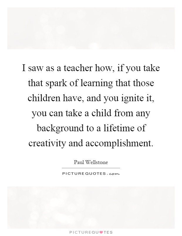 I saw as a teacher how, if you take that spark of learning that those children have, and you ignite it, you can take a child from any background to a lifetime of creativity and accomplishment Picture Quote #1