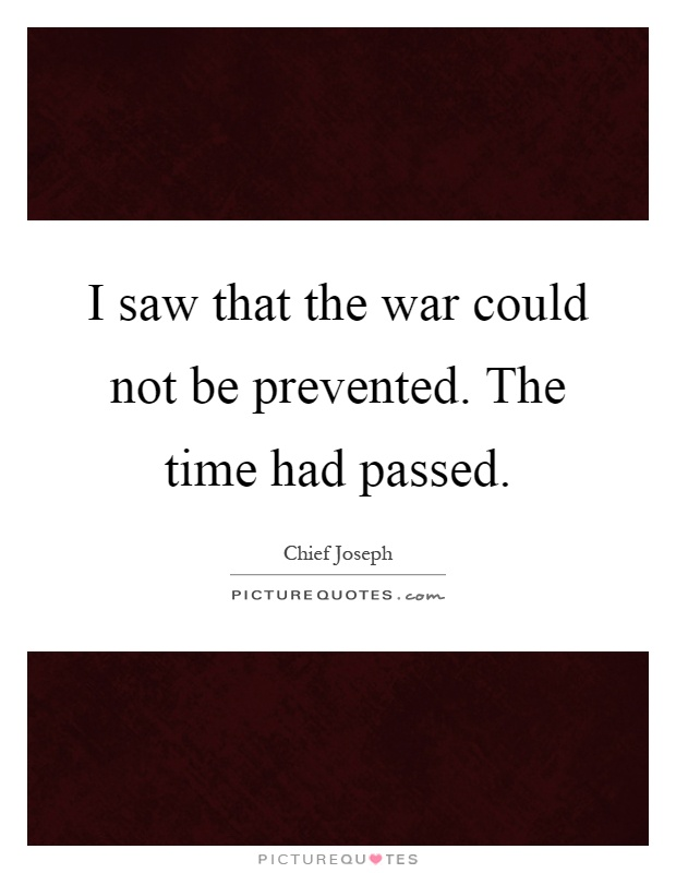 I saw that the war could not be prevented. The time had passed Picture Quote #1