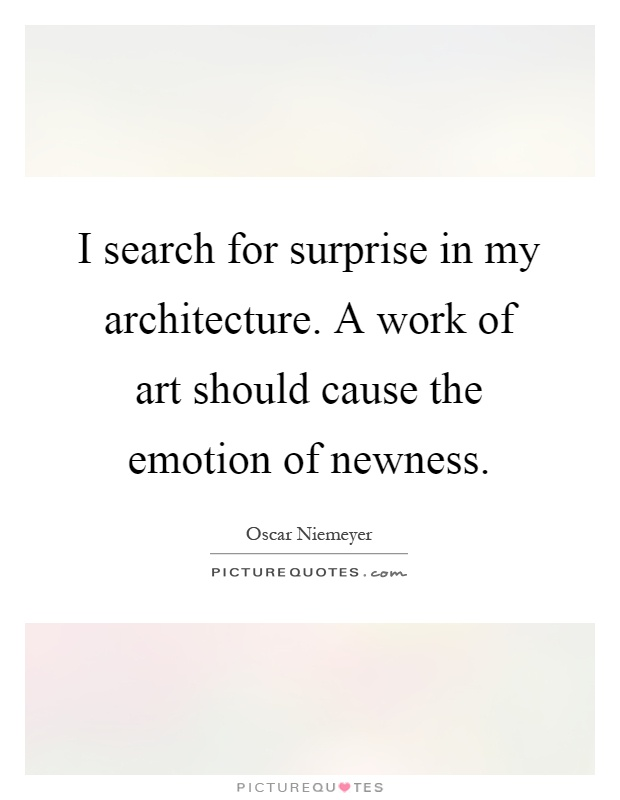 I search for surprise in my architecture. A work of art should cause the emotion of newness Picture Quote #1