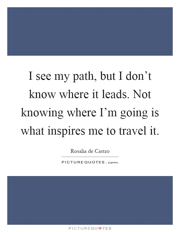 I see my path, but I don't know where it leads. Not knowing where I'm going is what inspires me to travel it Picture Quote #1