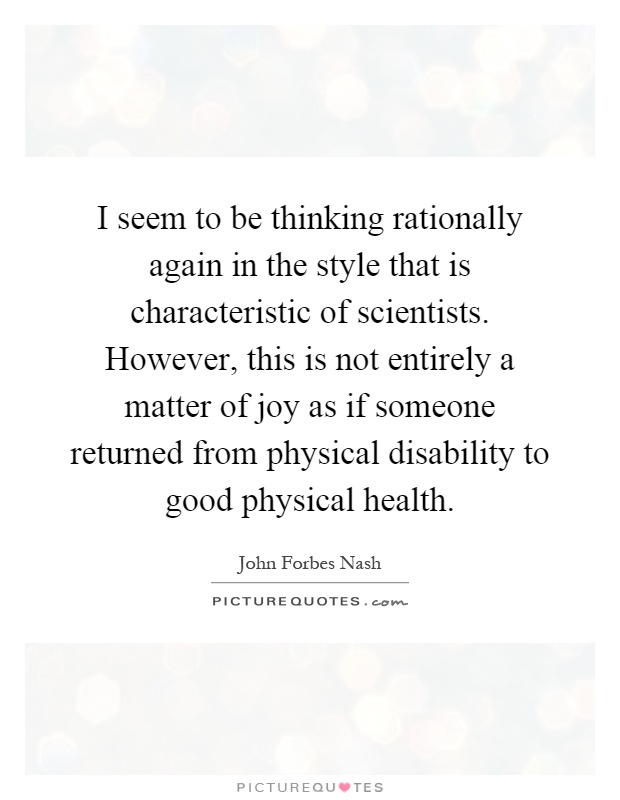 I seem to be thinking rationally again in the style that is characteristic of scientists. However, this is not entirely a matter of joy as if someone returned from physical disability to good physical health Picture Quote #1