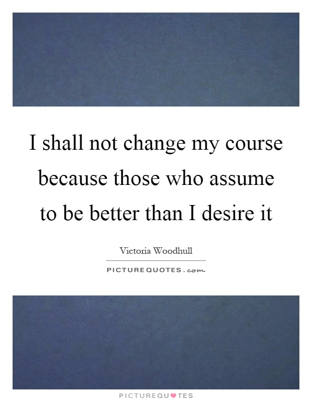 I shall not change my course because those who assume to be better than I desire it Picture Quote #1