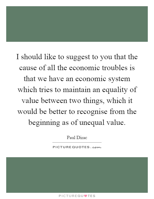 I should like to suggest to you that the cause of all the economic troubles is that we have an economic system which tries to maintain an equality of value between two things, which it would be better to recognise from the beginning as of unequal value Picture Quote #1
