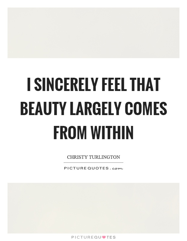 I sincerely feel that beauty largely comes from within Picture Quote #1