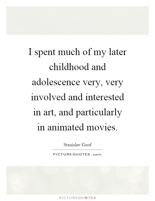 I spent much of my later childhood and adolescence very, very involved and interested in art, and particularly in animated movies Picture Quote #1
