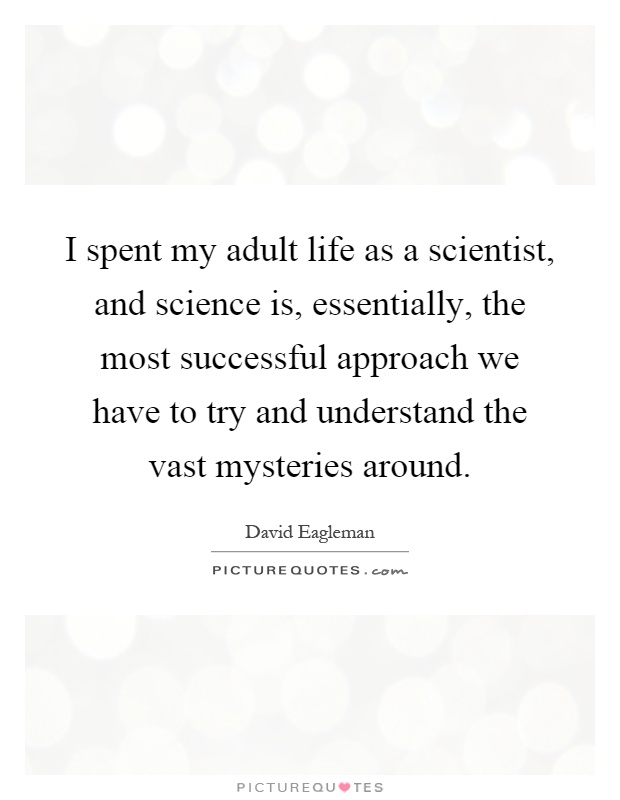 I spent my adult life as a scientist, and science is, essentially, the most successful approach we have to try and understand the vast mysteries around Picture Quote #1