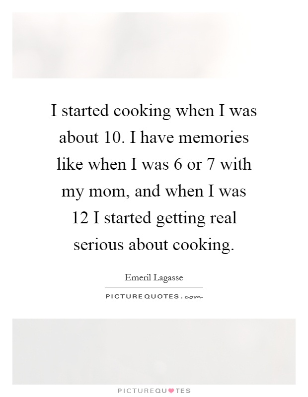I started cooking when I was about 10. I have memories like when I was 6 or 7 with my mom, and when I was 12 I started getting real serious about cooking Picture Quote #1