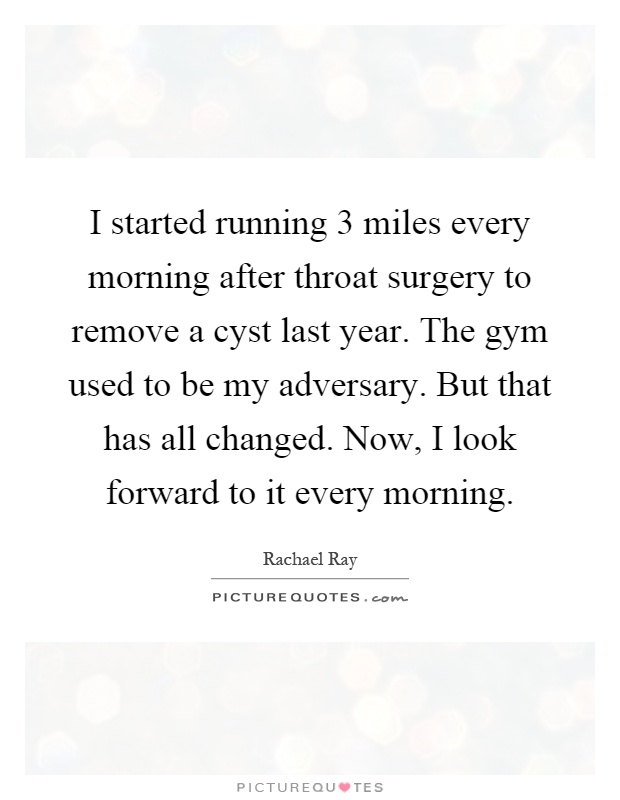 I started running 3 miles every morning after throat surgery to remove a cyst last year. The gym used to be my adversary. But that has all changed. Now, I look forward to it every morning Picture Quote #1