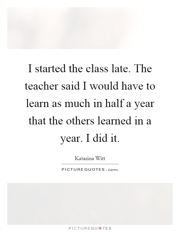 I started the class late. The teacher said I would have to learn as much in half a year that the others learned in a year. I did it Picture Quote #1