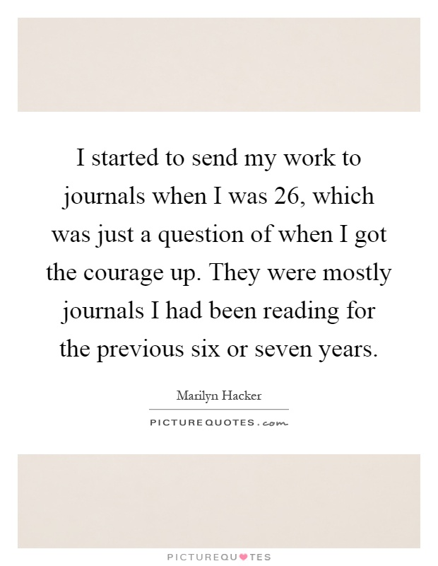 I started to send my work to journals when I was 26, which was just a question of when I got the courage up. They were mostly journals I had been reading for the previous six or seven years Picture Quote #1