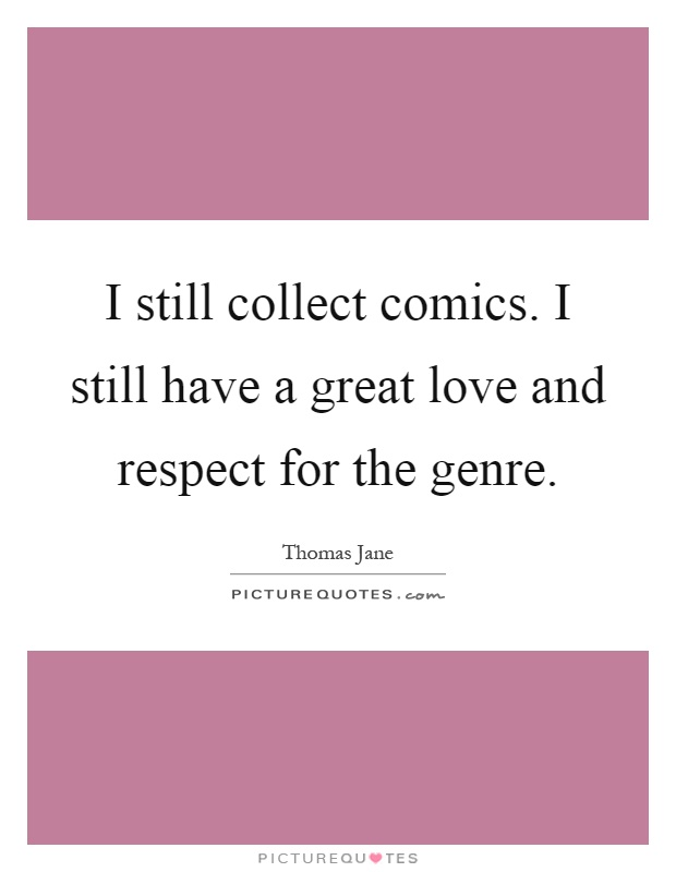 I still collect comics. I still have a great love and respect for the genre Picture Quote #1