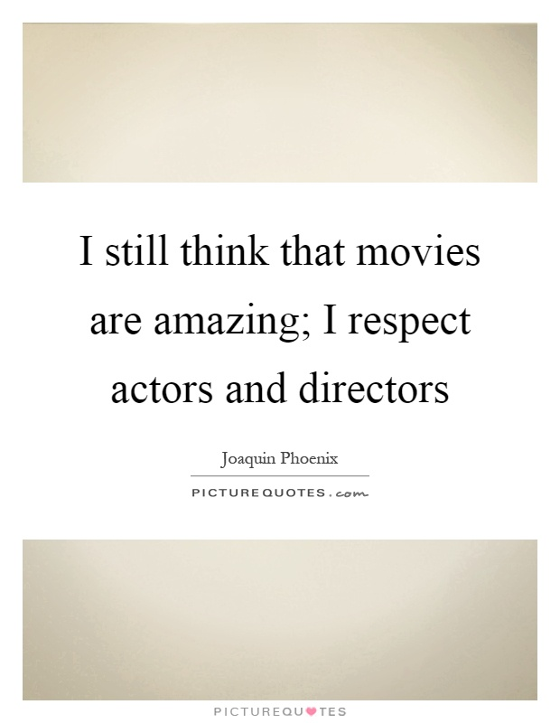 I still think that movies are amazing; I respect actors and directors Picture Quote #1