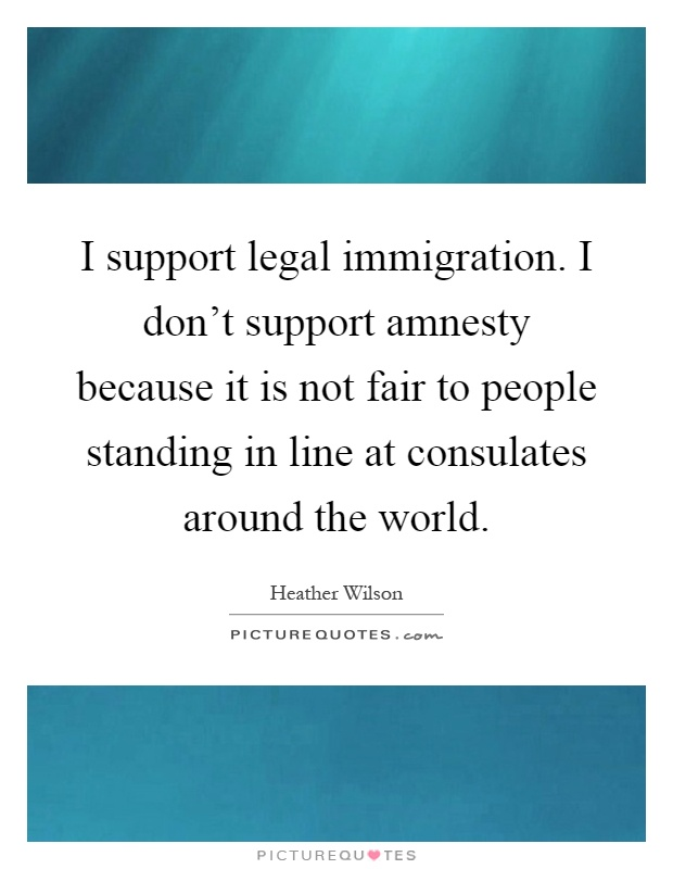 I support legal immigration. I don't support amnesty because it is not fair to people standing in line at consulates around the world Picture Quote #1