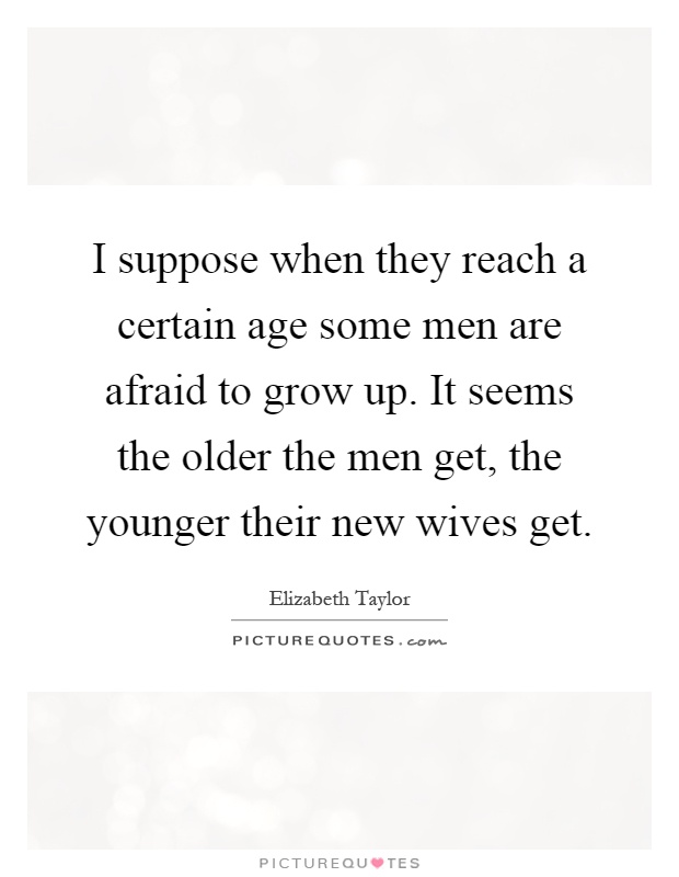 I suppose when they reach a certain age some men are afraid to grow up. It seems the older the men get, the younger their new wives get Picture Quote #1