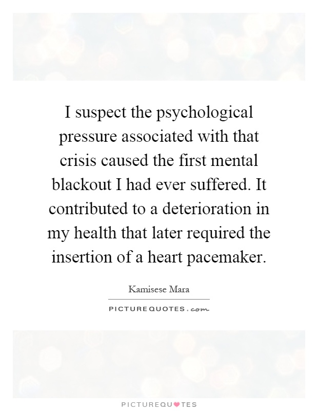 I suspect the psychological pressure associated with that crisis caused the first mental blackout I had ever suffered. It contributed to a deterioration in my health that later required the insertion of a heart pacemaker Picture Quote #1
