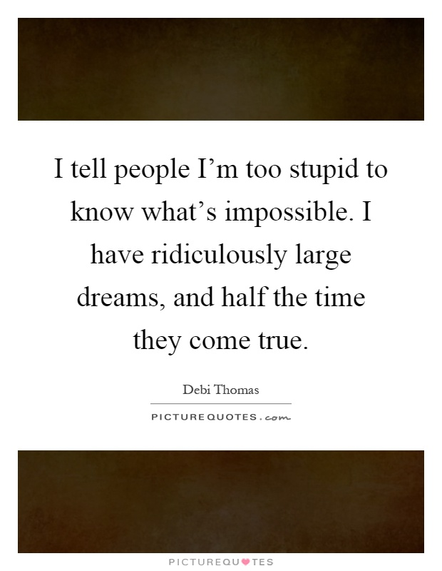 I tell people I'm too stupid to know what's impossible. I have ridiculously large dreams, and half the time they come true Picture Quote #1