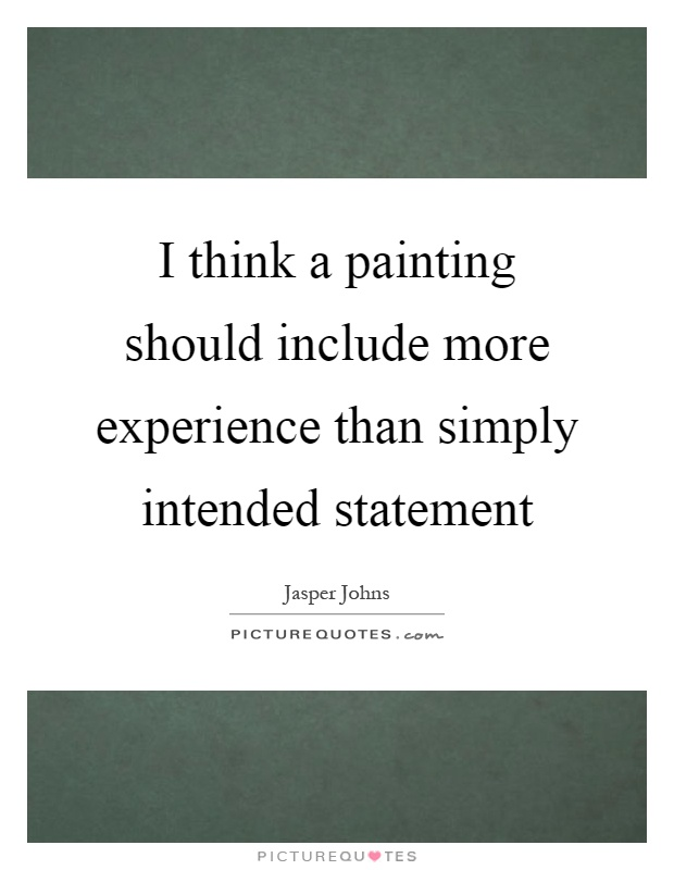 I think a painting should include more experience than simply intended statement Picture Quote #1