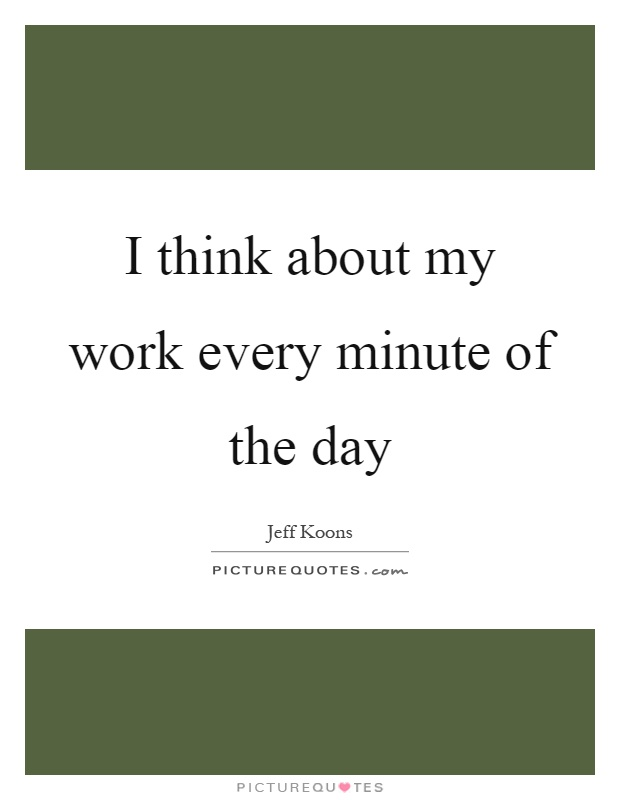 I think about my work every minute of the day Picture Quote #1