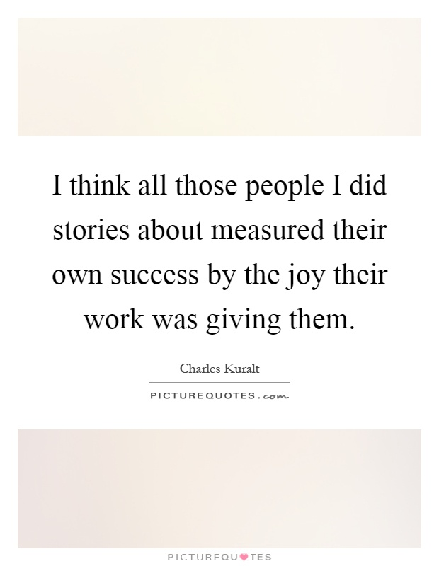 I think all those people I did stories about measured their own success by the joy their work was giving them Picture Quote #1