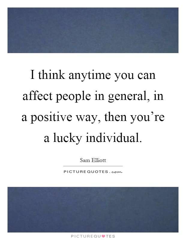 I think anytime you can affect people in general, in a positive way, then you're a lucky individual Picture Quote #1