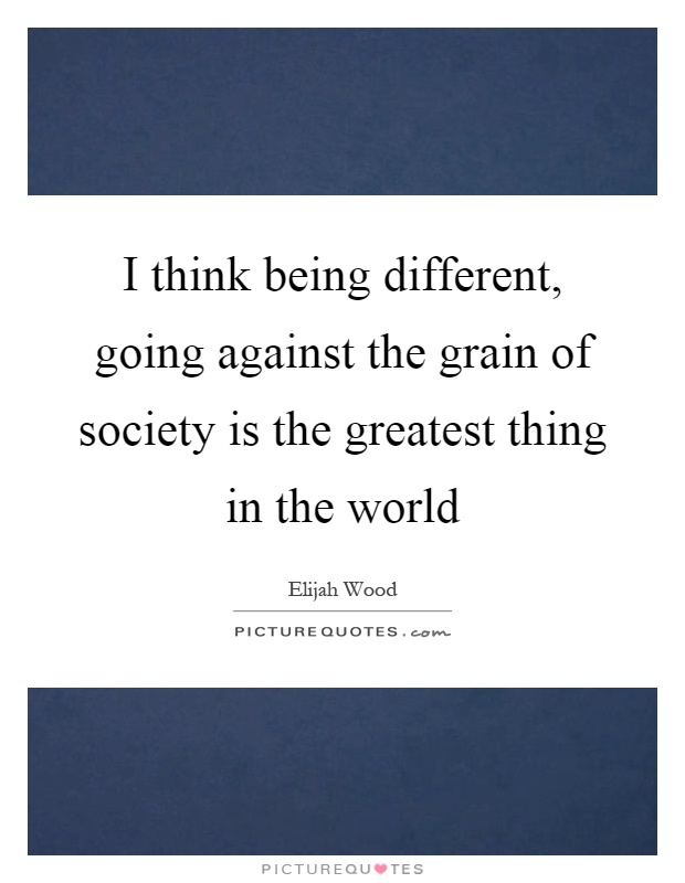I think being different, going against the grain of society is the greatest thing in the world Picture Quote #1