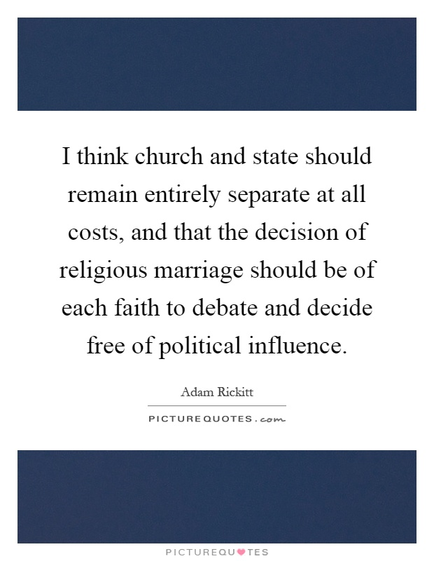 I think church and state should remain entirely separate at all costs, and that the decision of religious marriage should be of each faith to debate and decide free of political influence Picture Quote #1