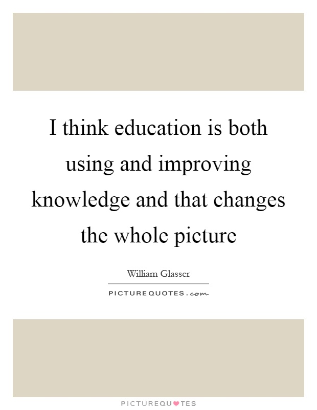 I think education is both using and improving knowledge and that changes the whole picture Picture Quote #1