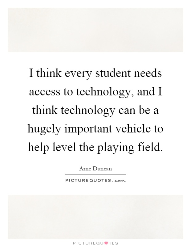 I think every student needs access to technology, and I think technology can be a hugely important vehicle to help level the playing field Picture Quote #1