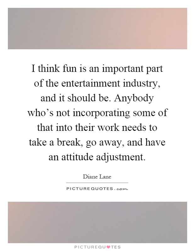 I think fun is an important part of the entertainment industry, and it should be. Anybody who's not incorporating some of that into their work needs to take a break, go away, and have an attitude adjustment Picture Quote #1