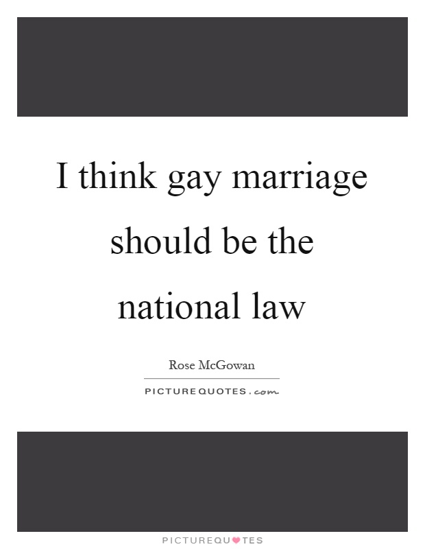 I think gay marriage should be the national law Picture Quote #1