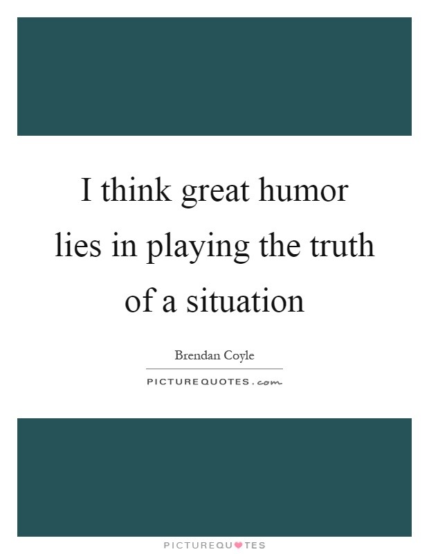 I think great humor lies in playing the truth of a situation Picture Quote #1
