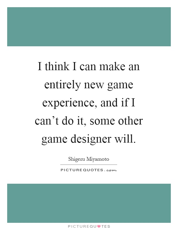 I think I can make an entirely new game experience, and if I can't do it, some other game designer will Picture Quote #1