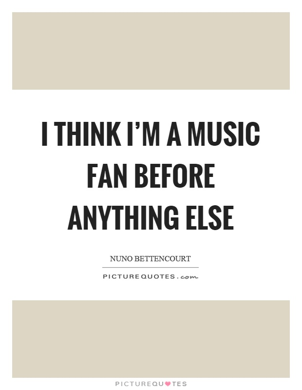 I think I'm a music fan before anything else Picture Quote #1