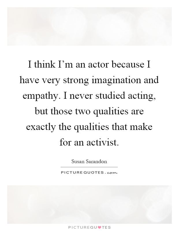 I think I'm an actor because I have very strong imagination and empathy. I never studied acting, but those two qualities are exactly the qualities that make for an activist Picture Quote #1