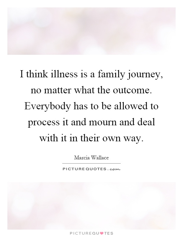 i think illness is a family journey no matter what the outcome