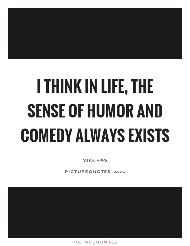 I think in life, the sense of humor and comedy always exists Picture Quote #1