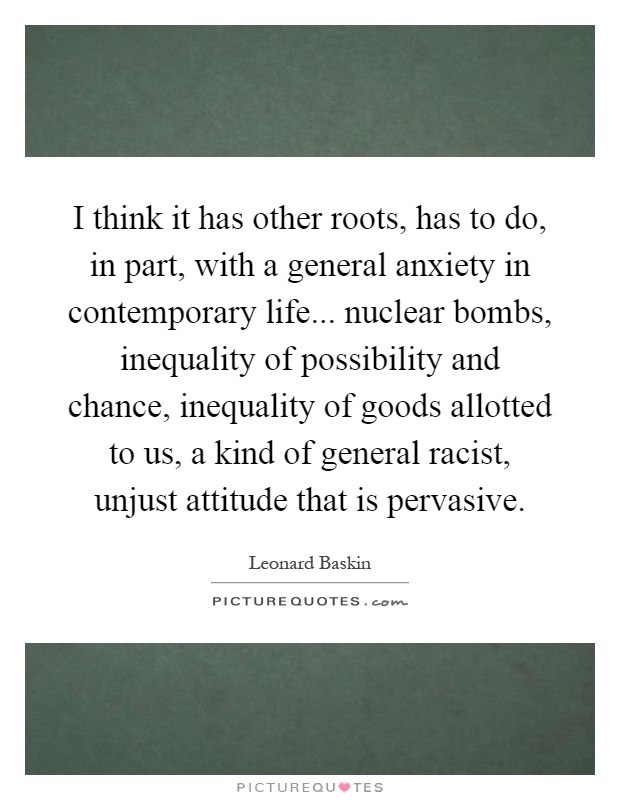 I think it has other roots, has to do, in part, with a general anxiety in contemporary life... nuclear bombs, inequality of possibility and chance, inequality of goods allotted to us, a kind of general racist, unjust attitude that is pervasive Picture Quote #1