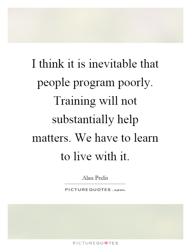 I think it is inevitable that people program poorly. Training will not substantially help matters. We have to learn to live with it Picture Quote #1