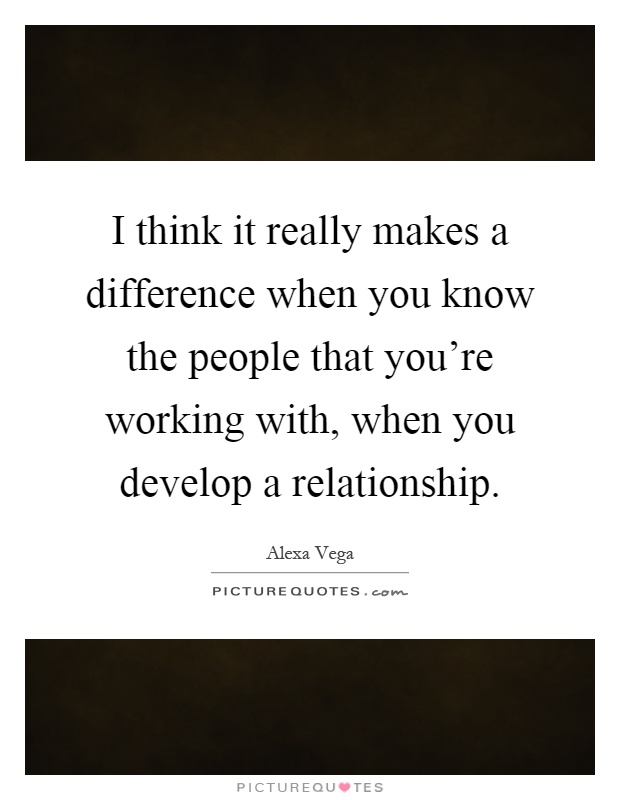 I think it really makes a difference when you know the people that you're working with, when you develop a relationship Picture Quote #1