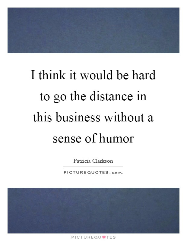 I think it would be hard to go the distance in this business without a sense of humor Picture Quote #1
