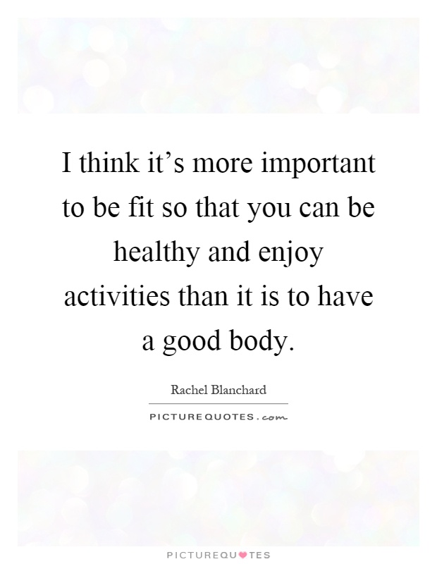 I think it's more important to be fit so that you can be healthy and enjoy activities than it is to have a good body Picture Quote #1