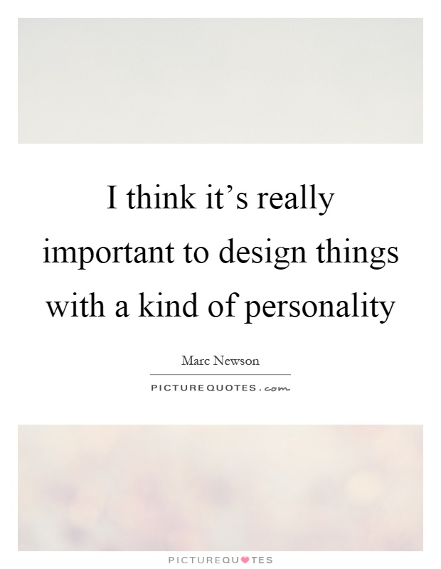I think it's really important to design things with a kind of personality Picture Quote #1