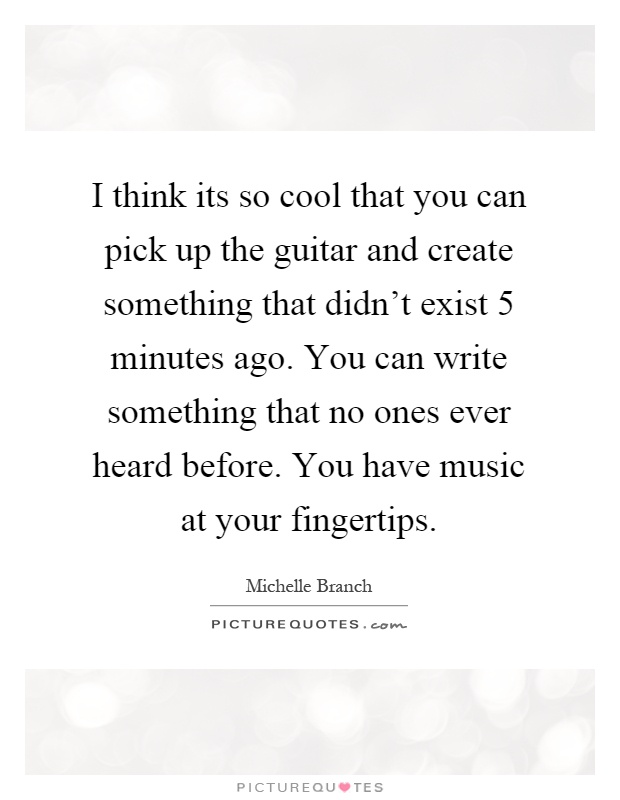 I think its so cool that you can pick up the guitar and create something that didn't exist 5 minutes ago. You can write something that no ones ever heard before. You have music at your fingertips Picture Quote #1