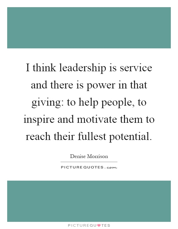 I think leadership is service and there is power in that giving: to help people, to inspire and motivate them to reach their fullest potential Picture Quote #1
