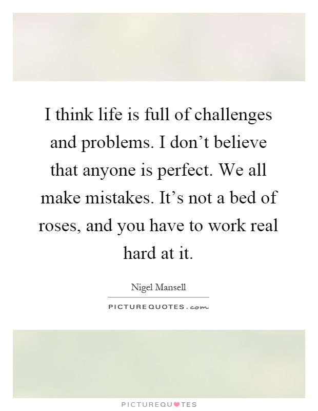 I think life is full of challenges and problems. I don't believe that anyone is perfect. We all make mistakes. It's not a bed of roses, and you have to work real hard at it Picture Quote #1