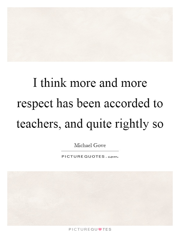 I think more and more respect has been accorded to teachers, and quite rightly so Picture Quote #1