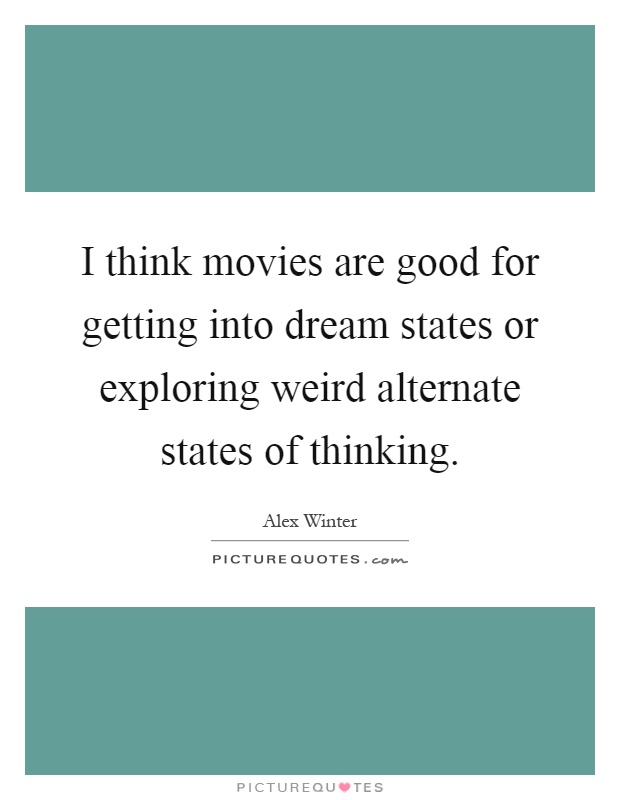 I think movies are good for getting into dream states or exploring weird alternate states of thinking Picture Quote #1