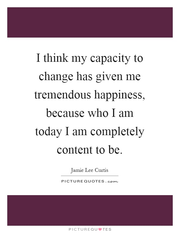 I think my capacity to change has given me tremendous happiness, because who I am today I am completely content to be Picture Quote #1