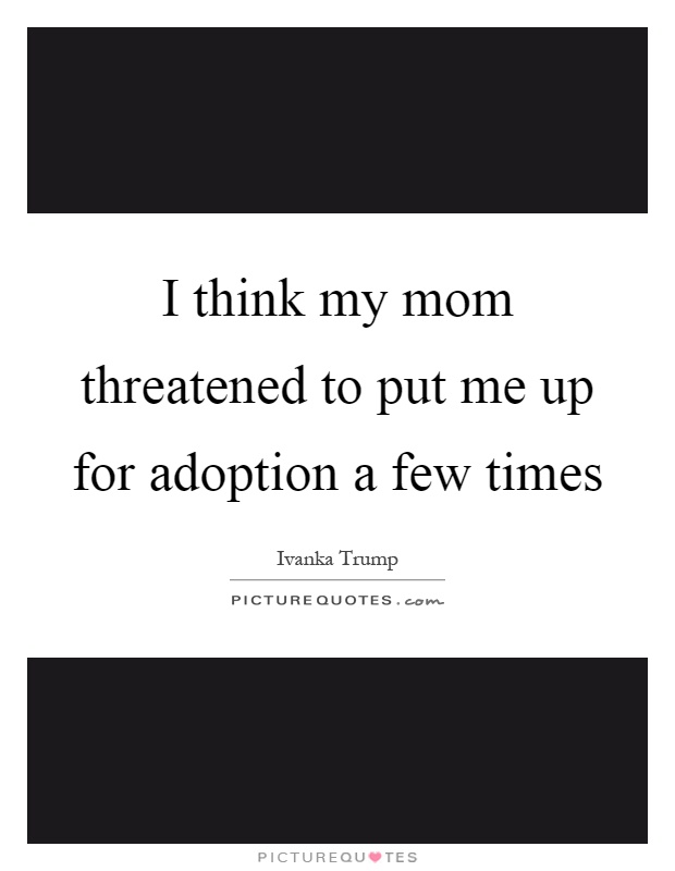 I think my mom threatened to put me up for adoption a few times Picture Quote #1